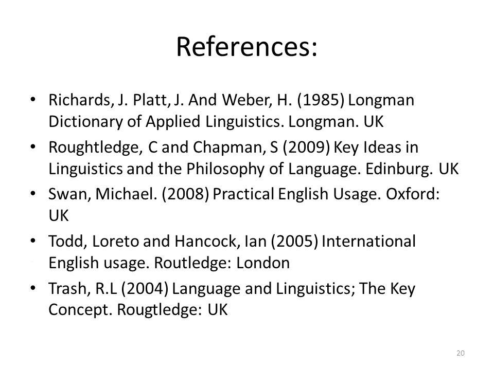 References: Richards, J. Platt, J. And Weber, H. (1985) Longman Dictionary of Applied Linguistics. Longman. UK.