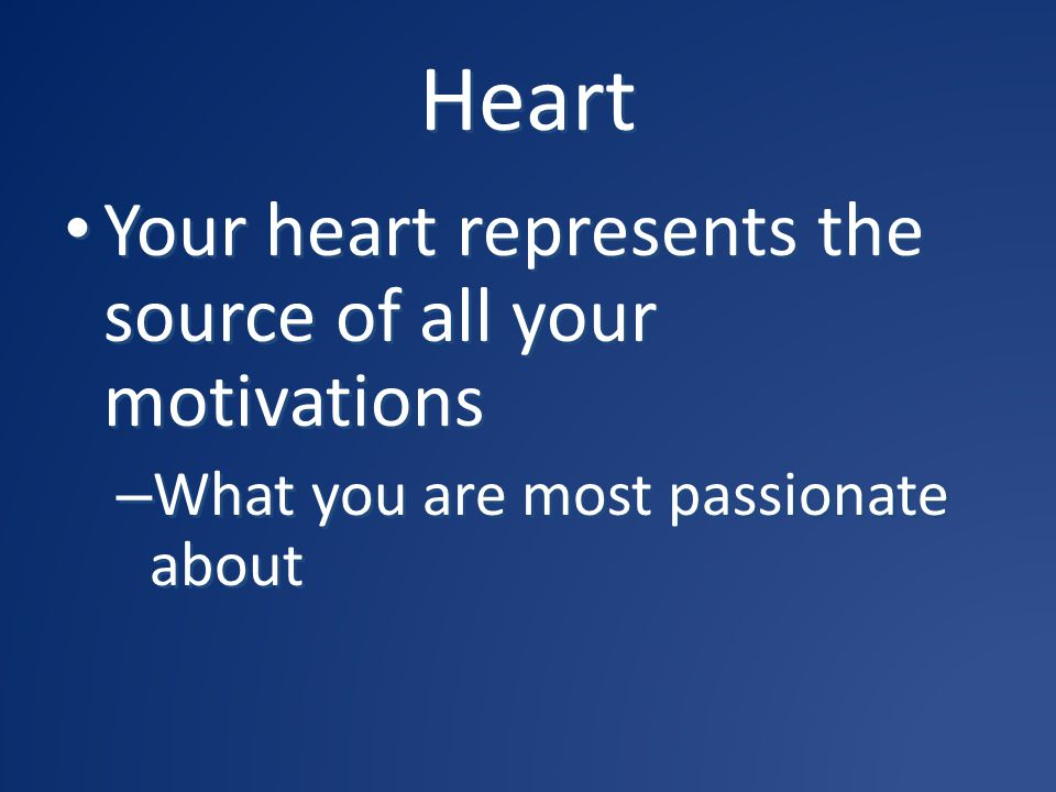 Heart Your heart represents the source of all your motivations