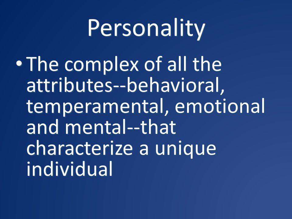 Personality The complex of all the attributes--behavioral, temperamental, emotional and mental--that characterize a unique individual.