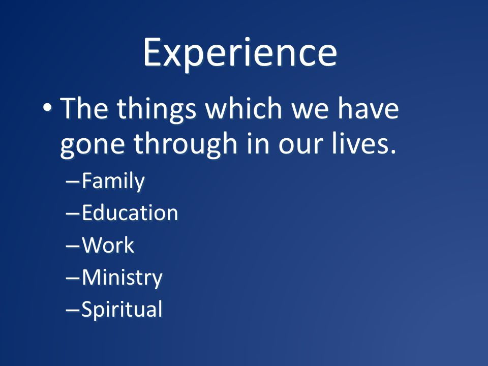 Experience The things which we have gone through in our lives. Family