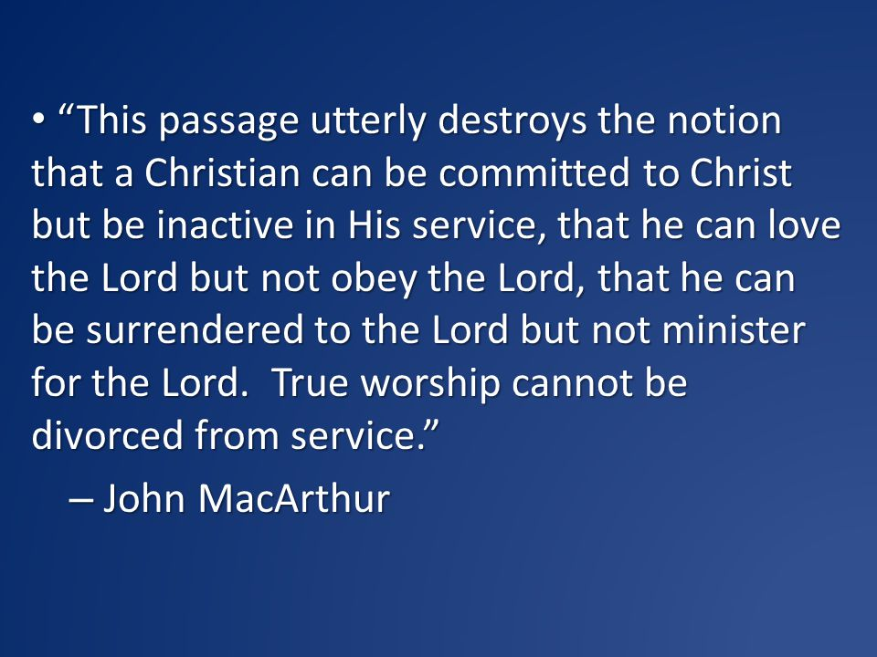 This passage utterly destroys the notion that a Christian can be committed to Christ but be inactive in His service, that he can love the Lord but not obey the Lord, that he can be surrendered to the Lord but not minister for the Lord. True worship cannot be divorced from service.