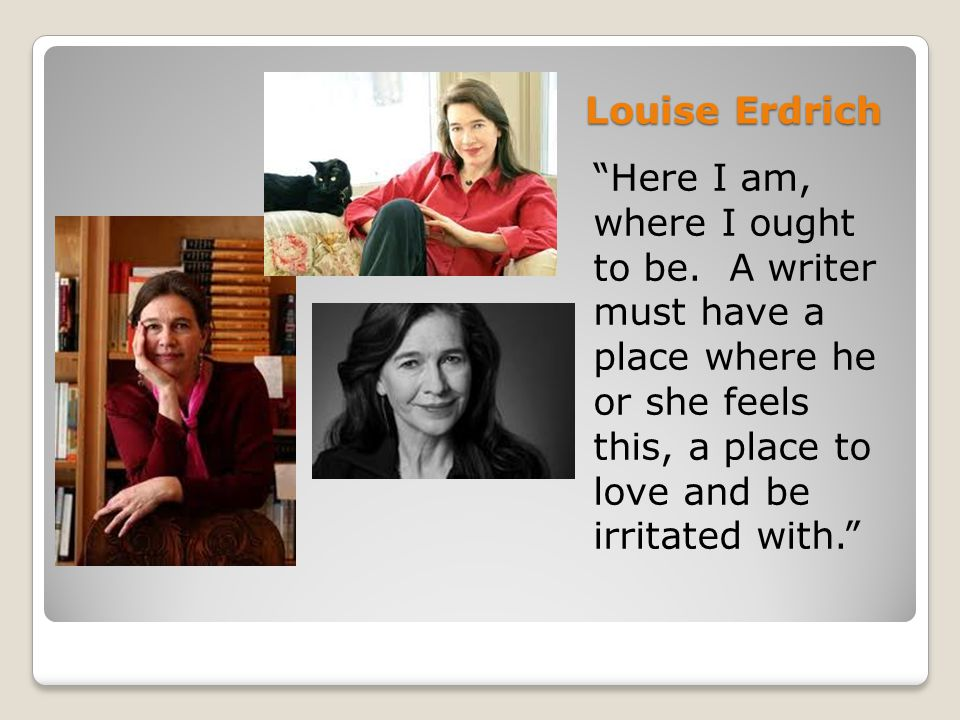 Louise Erdrich Here I am, where I ought to be.