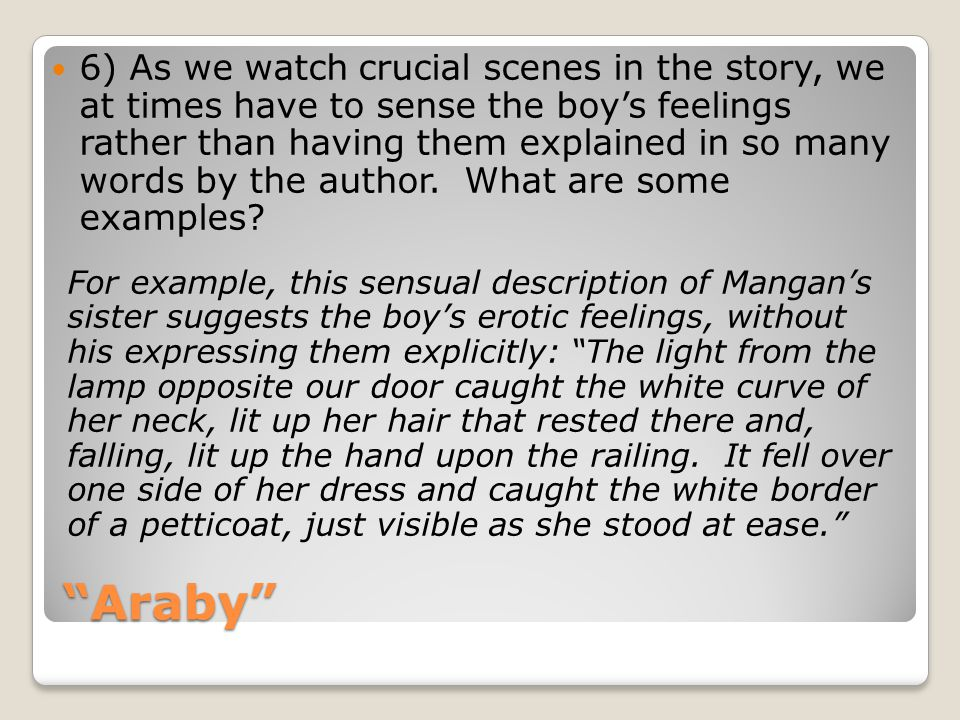 6) As we watch crucial scenes in the story, we at times have to sense the boy's feelings rather than having them explained in so many words by the author. What are some examples