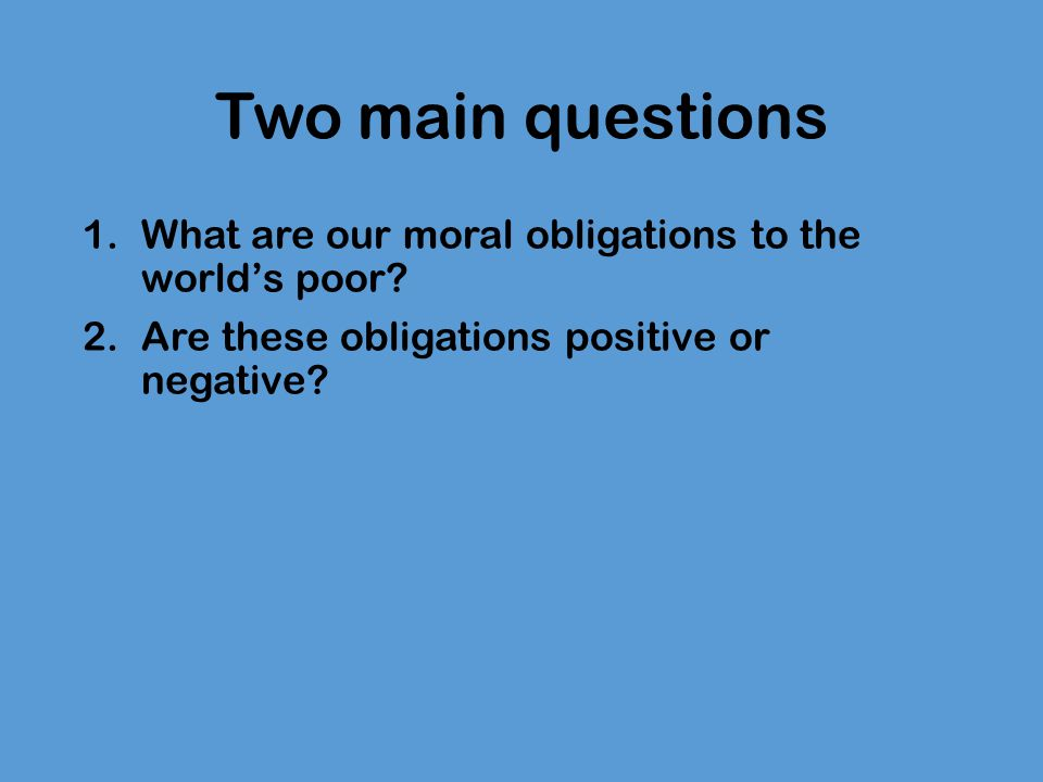 Two main questions What are our moral obligations to the world's poor