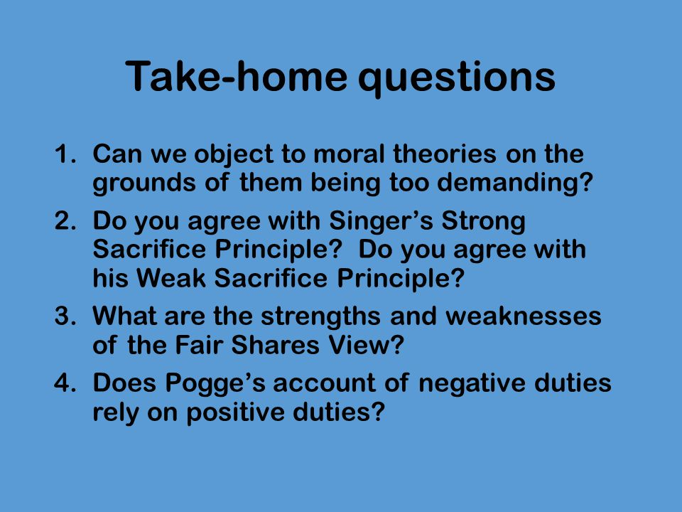 Take-home questions Can we object to moral theories on the grounds of them being too demanding