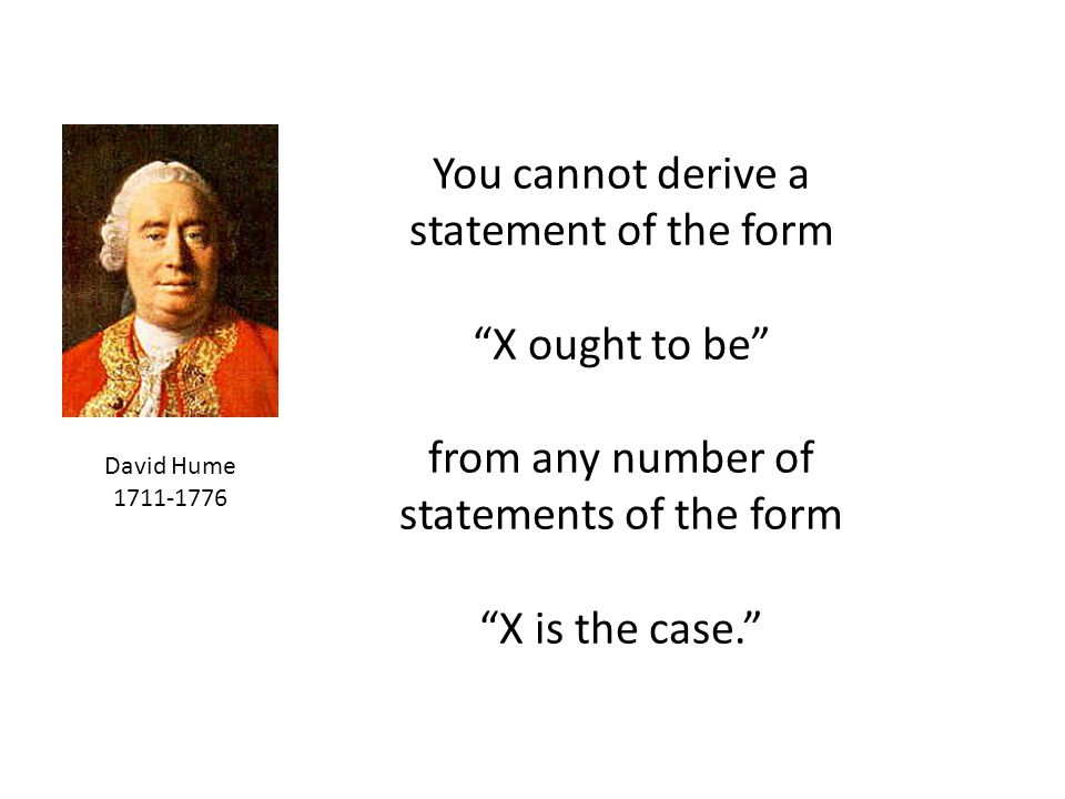 You cannot derive a statement of the form X ought to be from any number of statements of the form X is the case.