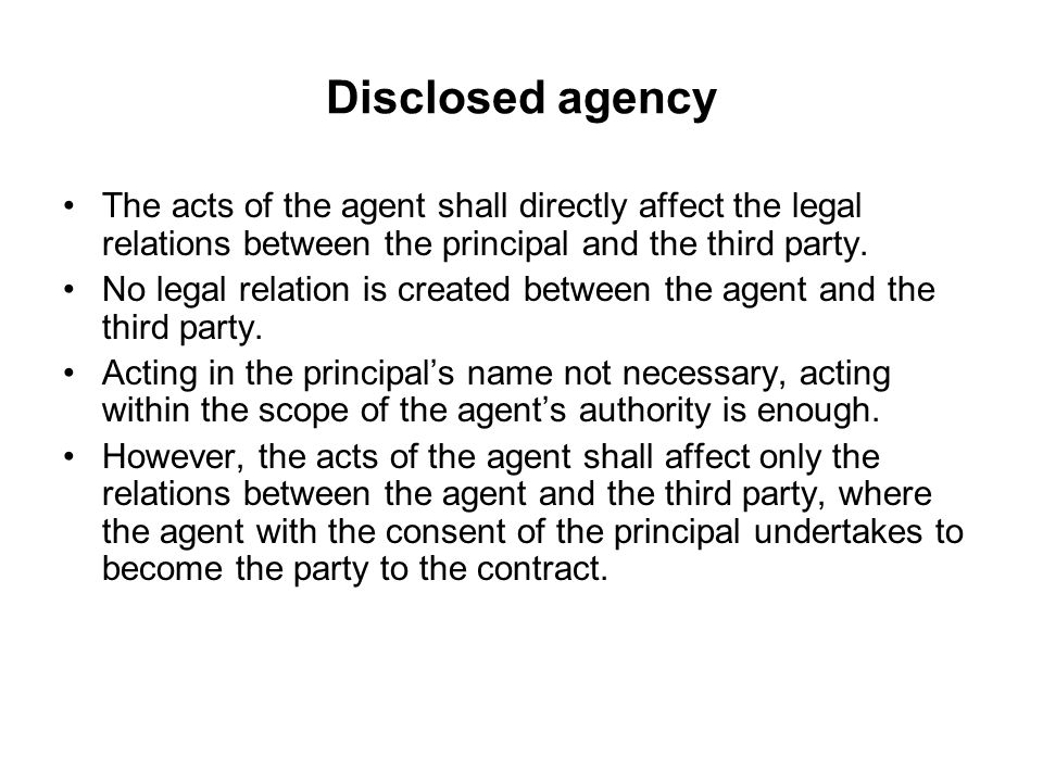 Disclosed agency The acts of the agent shall directly affect the legal relations between the principal and the third party.