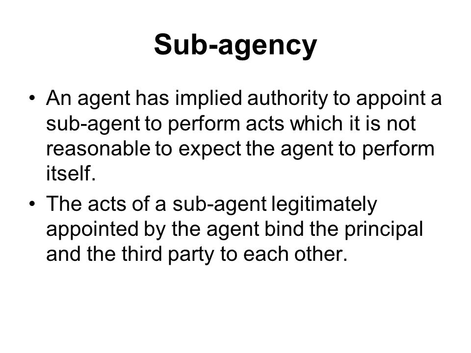 Sub-agency An agent has implied authority to appoint a sub-agent to perform acts which it is not reasonable to expect the agent to perform itself.