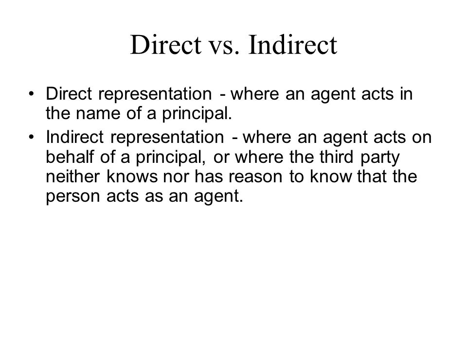 Direct vs. Indirect Direct representation - where an agent acts in the name of a principal.