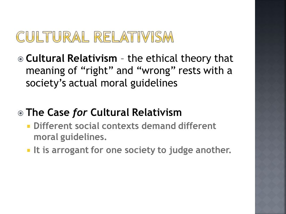 Cultural Relativism Cultural Relativism – the ethical theory that meaning of right and wrong rests with a society's actual moral guidelines.
