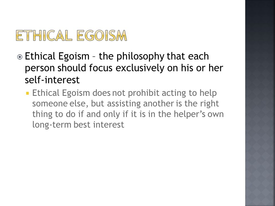 Ethical Egoism Ethical Egoism – the philosophy that each person should focus exclusively on his or her self-interest.