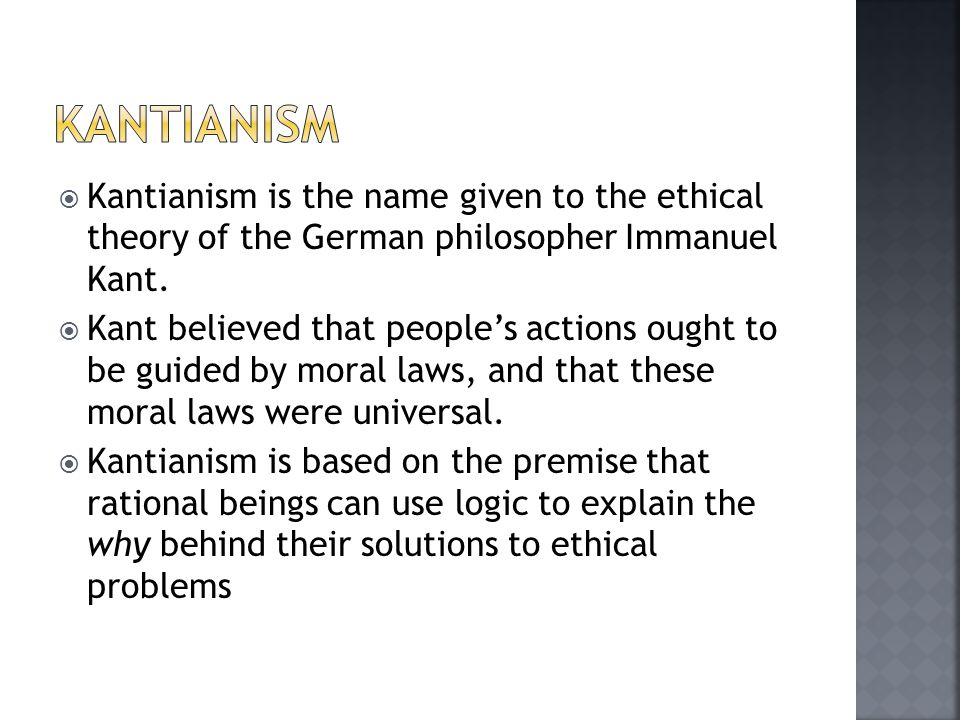 Kantianism Kantianism is the name given to the ethical theory of the German philosopher Immanuel Kant.