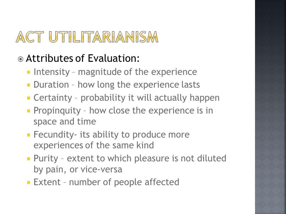 Act utilitarianism Attributes of Evaluation: