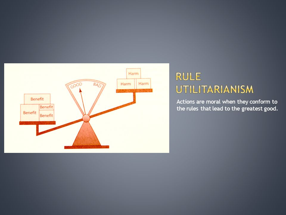 Rule Utilitarianism Actions are moral when they conform to the rules that lead to the greatest good.