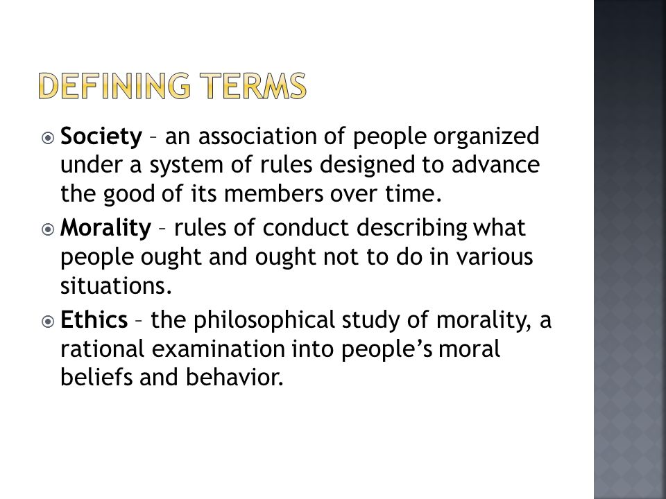Defining terms Society – an association of people organized under a system of rules designed to advance the good of its members over time.