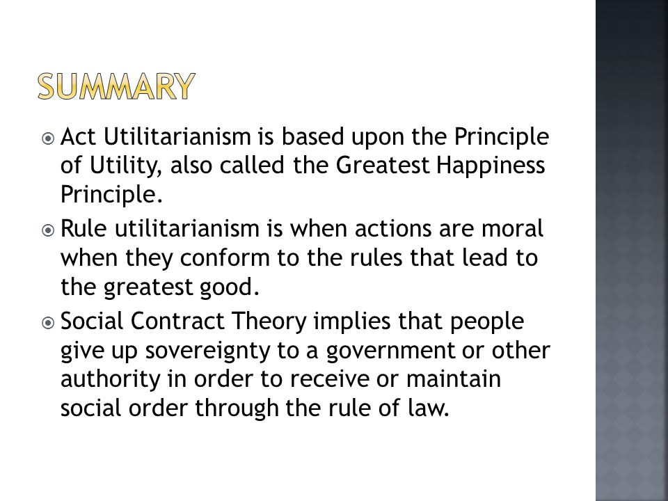 Summary Act Utilitarianism is based upon the Principle of Utility, also called the Greatest Happiness Principle.