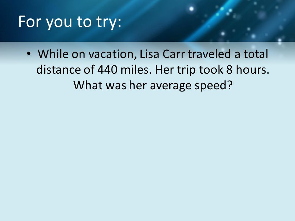 For you to try: While on vacation, Lisa Carr traveled a total distance of 440 miles.