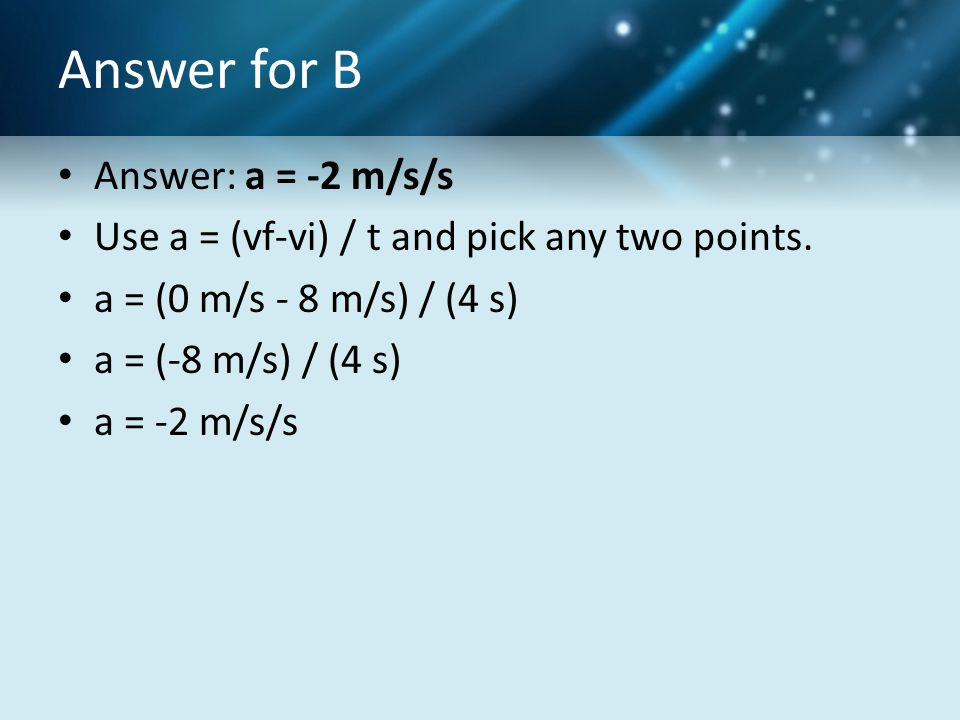 Answer for B Answer: a = -2 m/s/s