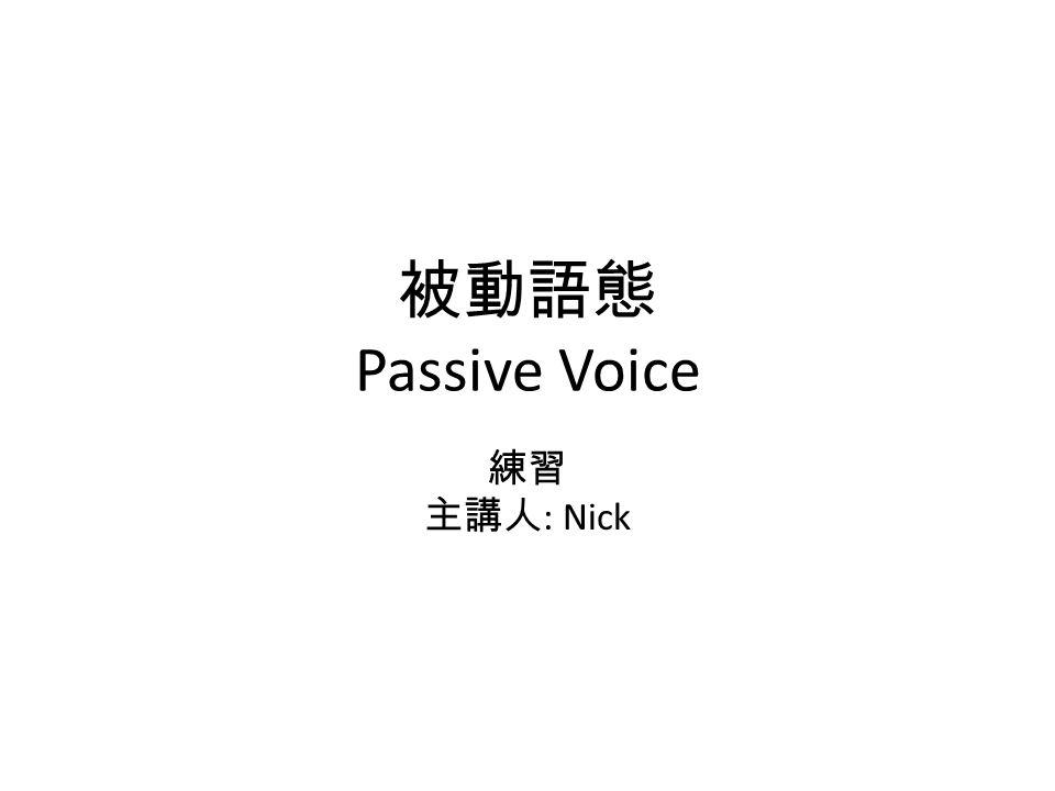 被動語態 Passive Voice 練習 主講人: Nick