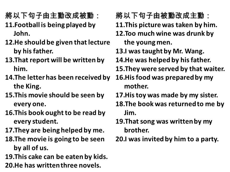 將以下句子由主動改成被動: Football is being played by John. He should be given that lecture by his father. That report will be written by him.