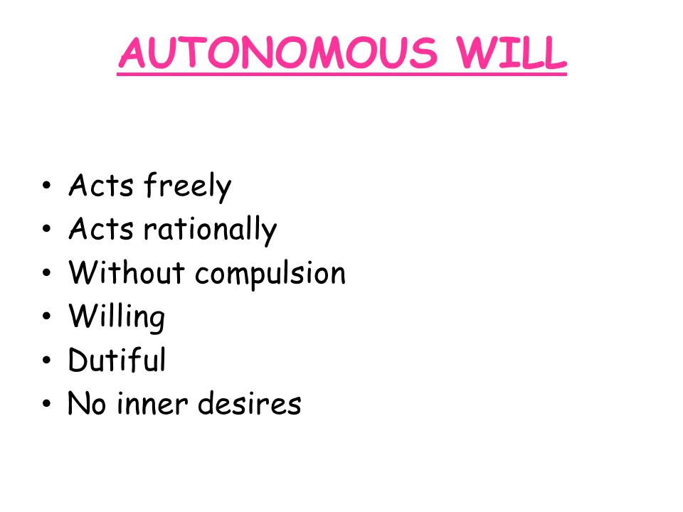AUTONOMOUS WILL Acts freely Acts rationally Without compulsion Willing