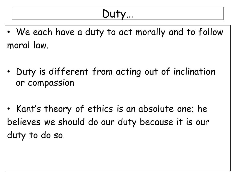 Duty… We each have a duty to act morally and to follow moral law.