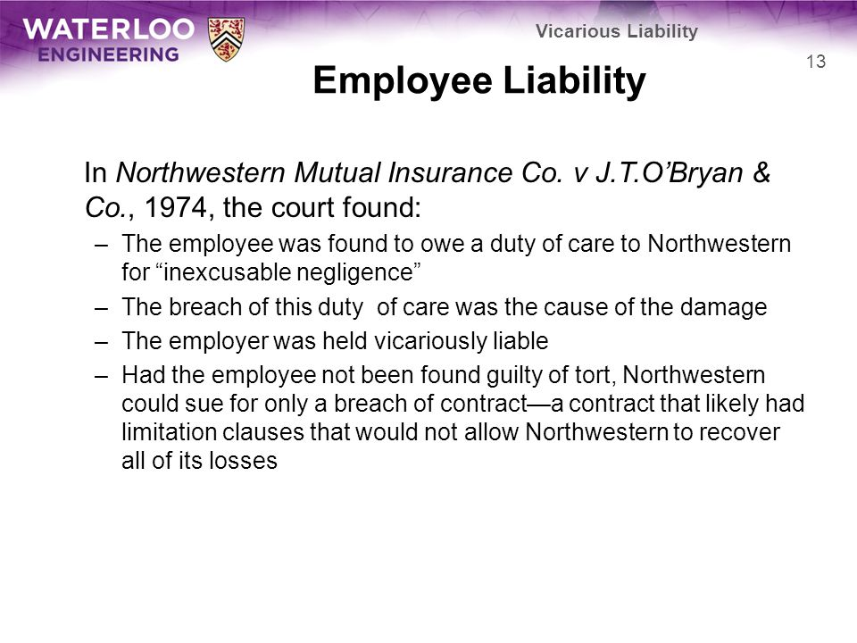 Vicarious Liability Employee Liability. In Northwestern Mutual Insurance Co. v J.T.O'Bryan & Co., 1974, the court found:
