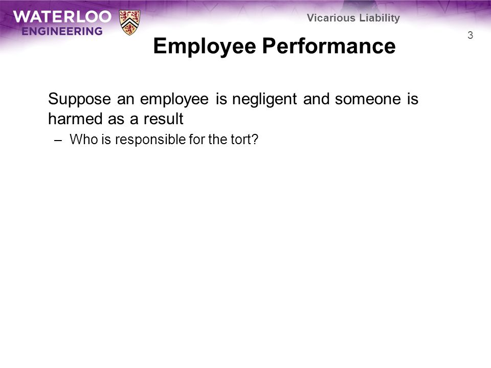 Vicarious Liability Employee Performance. Suppose an employee is negligent and someone is harmed as a result.
