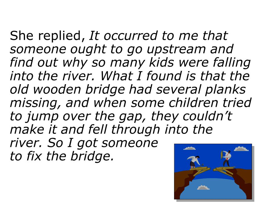 She replied, It occurred to me that someone ought to go upstream and find out why so many kids were falling into the river. What I found is that the old wooden bridge had several planks missing, and when some children tried to jump over the gap, they couldn't make it and fell through into the river. So I got someone to fix the bridge.