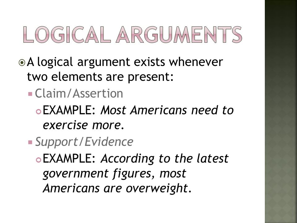 Logical Arguments A logical argument exists whenever two elements are present: Claim/Assertion. EXAMPLE: Most Americans need to exercise more.