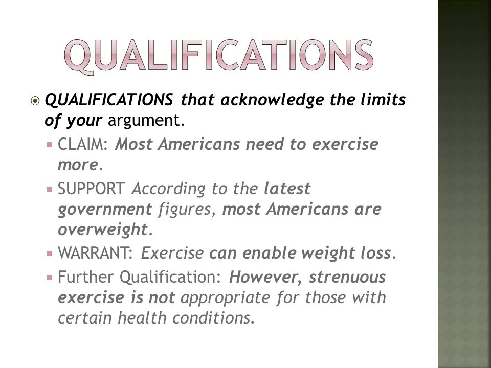 Qualifications QUALIFICATIONS that acknowledge the limits of your argument. CLAIM: Most Americans need to exercise more.