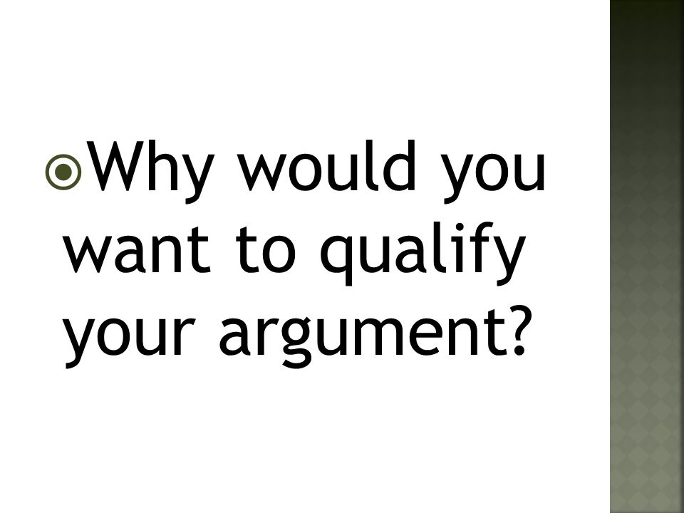 Why would you want to qualify your argument