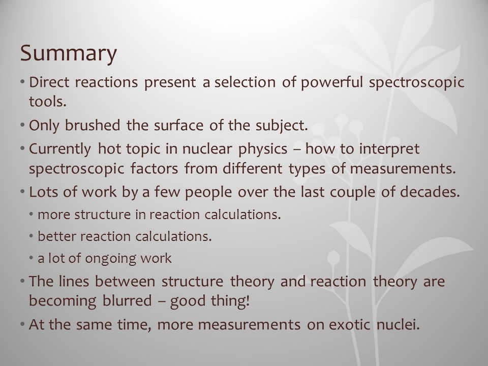 Summary Direct reactions present a selection of powerful spectroscopic tools. Only brushed the surface of the subject.
