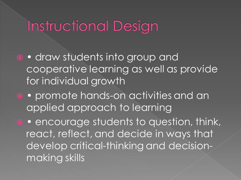 Instructional Design • draw students into group and cooperative learning as well as provide for individual growth.
