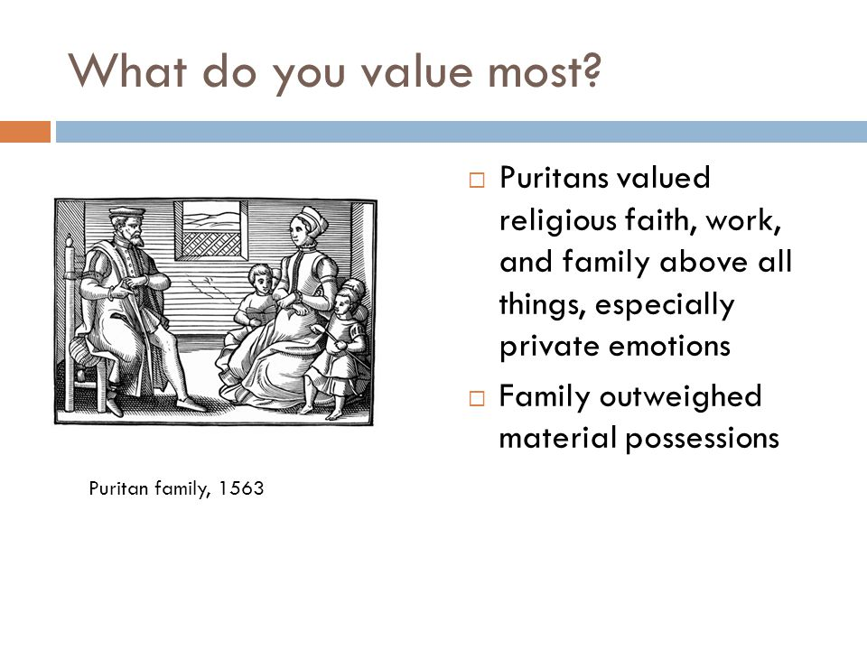 What do you value most Puritans valued religious faith, work, and family above all things, especially private emotions.