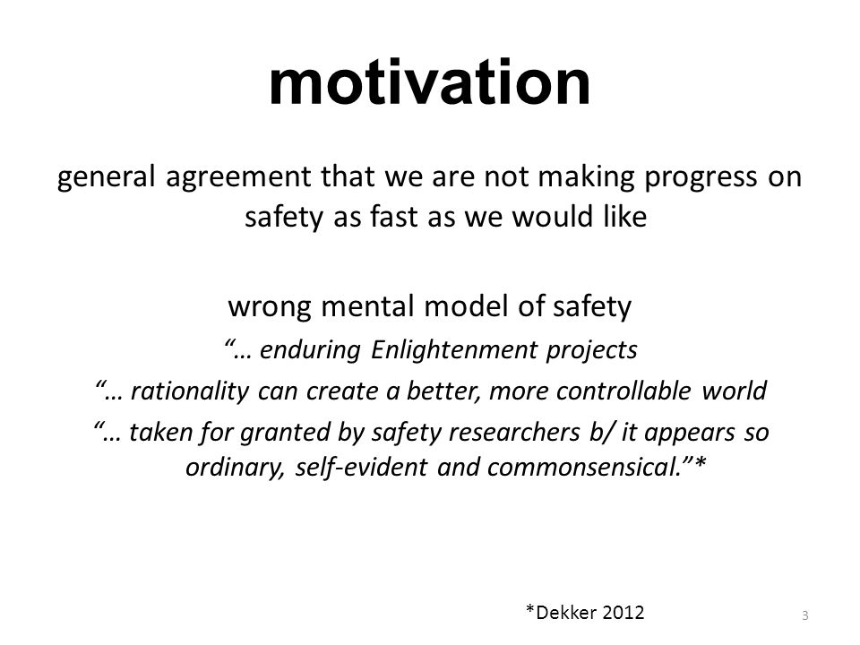 motivation general agreement that we are not making progress on safety as fast as we would like. wrong mental model of safety.