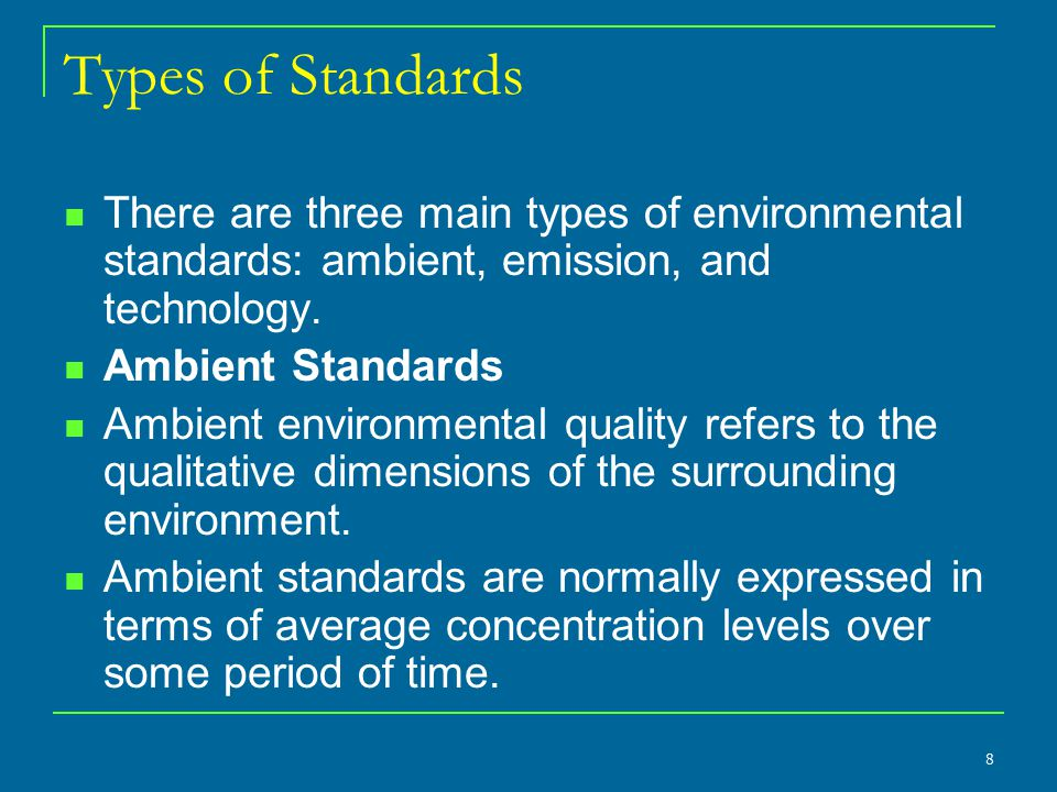 Types of Standards There are three main types of environmental standards: ambient, emission, and technology.