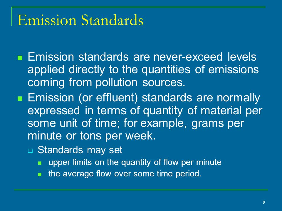 Emission Standards Emission standards are never-exceed levels applied directly to the quantities of emissions coming from pollution sources.
