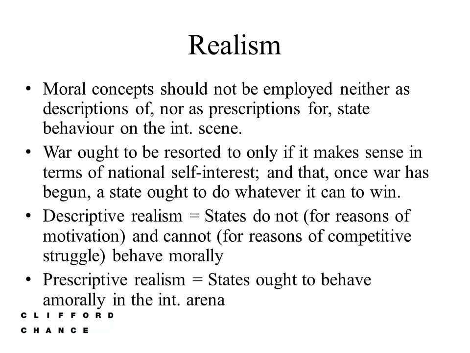 Realism Moral concepts should not be employed neither as descriptions of, nor as prescriptions for, state behaviour on the int. scene.