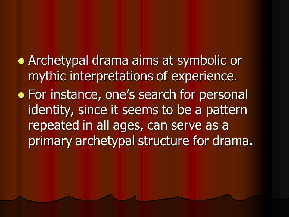 Archetypal drama aims at symbolic or mythic interpretations of experience.