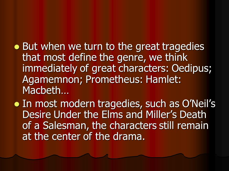 But when we turn to the great tragedies that most define the genre, we think immediately of great characters: Oedipus; Agamemnon; Prometheus: Hamlet: Macbeth…