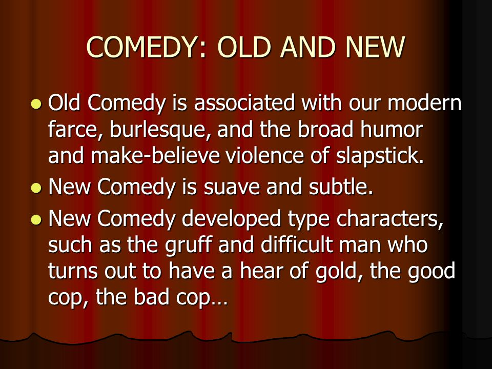 COMEDY: OLD AND NEW Old Comedy is associated with our modern farce, burlesque, and the broad humor and make-believe violence of slapstick.