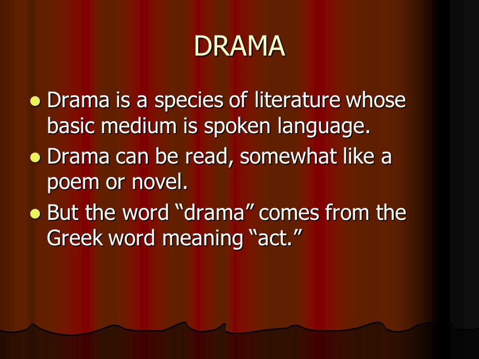 DRAMA Drama is a species of literature whose basic medium is spoken language. Drama can be read, somewhat like a poem or novel.
