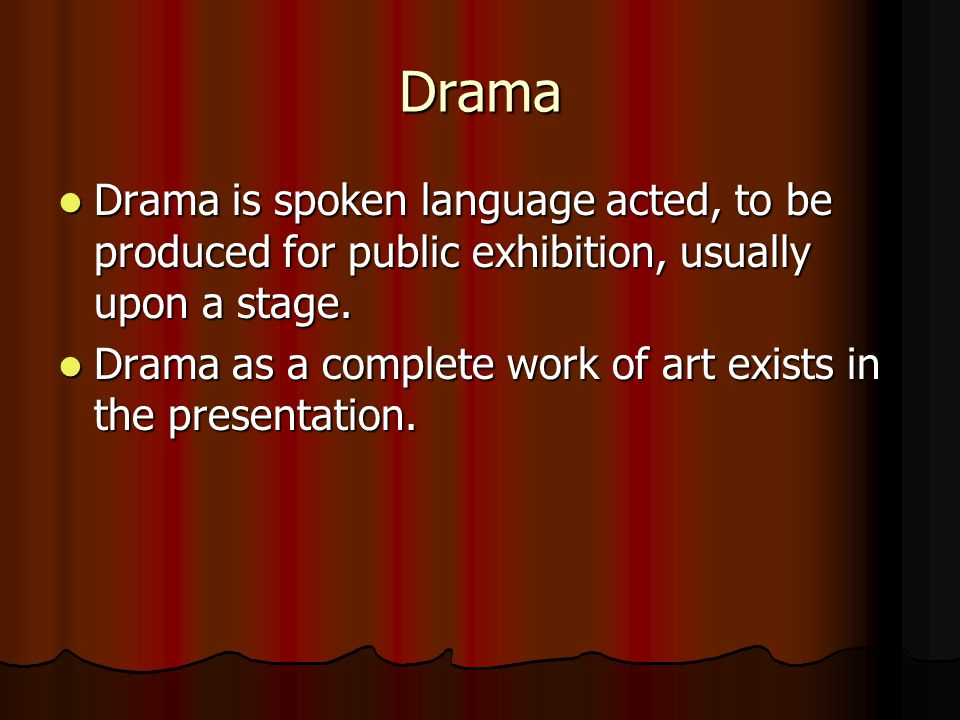 Drama Drama is spoken language acted, to be produced for public exhibition, usually upon a stage.