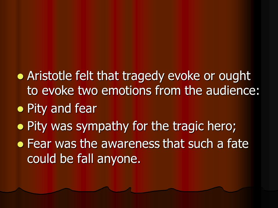 Aristotle felt that tragedy evoke or ought to evoke two emotions from the audience: