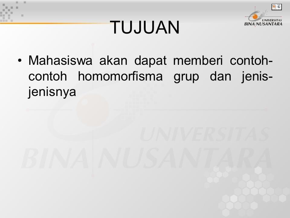 TUJUAN Mahasiswa akan dapat memberi contoh-contoh homomorfisma grup dan jenis-jenisnya