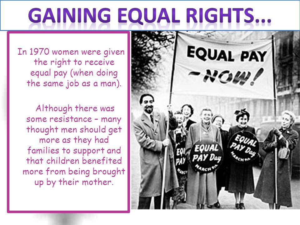 Gaining EQUAL RIGHTS... In 1970 women were given the right to receive equal pay (when doing the same job as a man).