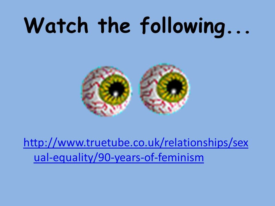 Watch the following... http://www.truetube.co.uk/relationships/sexual-equality/90-years-of-feminism