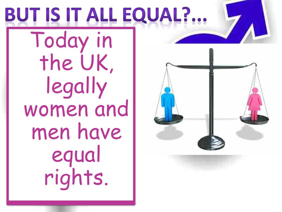 Today in the UK, legally women and men have equal rights.