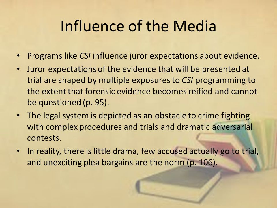 Influence of the Media Programs like CSI influence juror expectations about evidence.